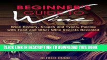 [New] Beginner s Guide to Wine: Wine History, Grapes and Types, Pairing with Food and Other Wine