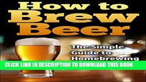[PDF] How To Brew Beer: The Simple Guide to Home Brewing Beer (how to brew beer, how to make beer,