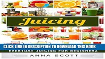 [New] Juicing: Everyday Juicing for Beginners (Juicing, Juicing for Weight Loss, Juicing Recipes,