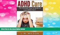 Must Have  ADHD Cure - The Ultimate How to Guide to Cure ADHD FAST! (adhd, adhd adult, adhd