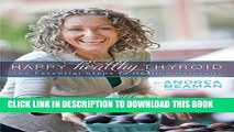 [Read] Happy Healthy Thyroid - The Essential Steps to Healing Naturally Popular Online