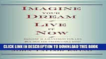 [PDF] Imagine Your Dream Live it Now: Imagine is a blueprint for life. But not the predictable