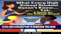 [PDF] What Every Hight School Student Doesn t Know...Yet: A Guide for the College-Bound Popular