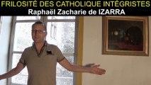 FRILOSITÉ DES CATHOLIQUES INTÉGRISTES - Raphaël Zacharie de IZARRA