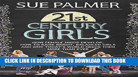 [Read PDF] 21st Century Girls: How Female Minds Develop, How to Raise Bright, Balanced Girls and