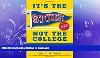 READ BOOK  It s the Student, Not the College: The Secrets of Succeeding at Any School_Without