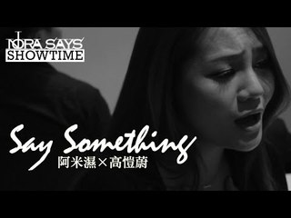 A Great Big World + Christina Aguilera - Say Something Cover By 阿米濕 + 高愷蔚【Nora Says Showtime】
