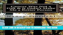 [PDF] Cancer Was Not a Gift   It Didn t Make Me a Better Person: A memoir about cancer as I know