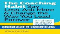 [PDF] The Coaching Habit: Say Less, Ask More   Change the Way You Lead Forever Full Online