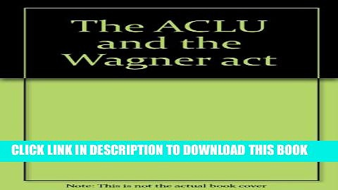 [New] The ACLU and the Wagner act: An inquiry into the Depression-era crisis of American