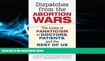 book online  Dispatches from the Abortion Wars: The Costs of Fanaticism to Doctors, Patients, and