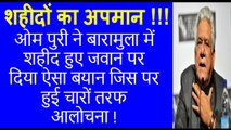 Om Puri Insults martyred soldiers who died in Baramula terrorists attack - Must Watch