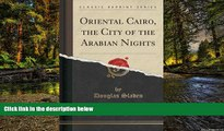 Must Have PDF  Oriental Cairo, the City of the Arabian Nights (Classic Reprint)  Best Seller Books