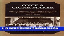 [PDF] ONCE A CIGAR MAKER: Men, Women, and Work Culture in American Cigar Factories, 1900-1919