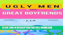 Ugly Men Make Great Boyfriends: Single Lady s Guide to Dating Ugly Men