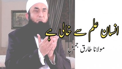 Insan Ilm Se Khali Hai,انسان علم سے خالی ہے - Maulana Tariq Jameel,مولانا طارق جمیل