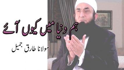 Hum Duniya Me Kiyun Aye,ہم دنیا میں کیوں آئے - Maulana Tariq Jameel,مولانا طارق جمیل