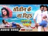 सौतिन के ना दिहs - Sautin Ke Na Diha - Naihar Ke Pyar - Yash Kumar - Bhojpuri Hot Songs 2016 new