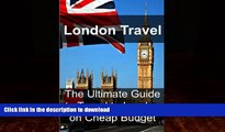 READ BOOK  London Travel: The Ultimate Guide to Travel to London on Cheap Budget: London Travel,
