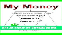 [Free Read] My Money. Where does it come from? Where does it go? Where is it? What is it for? Free