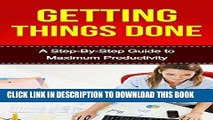 Read Now Getting Things Done: A Step-By-Step Guide to Maximum Productivity (getting things done,