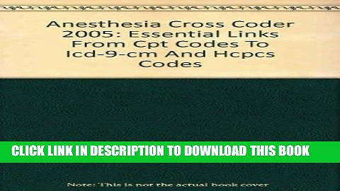 [Read PDF] Anesthesia Cross Coder 2005: Essential Links From Cpt Codes To Icd-9-cm And Hcpcs Codes