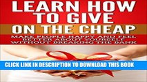 [Read] Ebook Learn How To Give On The Cheap: Make People Happy And Feel Better About Yourself