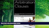 Big Deals  Arbitration Clauses: How Corporations Stick it To Consumers and Employees  Full Ebooks