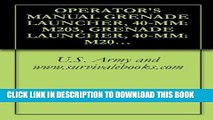 [New] PDF OPERATOR S MANUAL GRENADE LAUNCHER, 40-MM: M203, GRENADE LAUNCHER, 40-MM: M203A1, TM