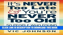[Ebook] It s NEVER Too Late And You re NEVER Too Old: 50 People Who Found Success After 50