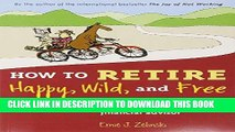 Read Now How to Retire Happy, Wild, and Free: Retirement Wisdom That You Won t Get from Your