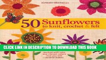 Read Now 50 Sunflowers to Knit, Crochet   Felt: Patterns and Projects Packed with Lush and Vibrant