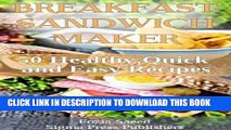 Ebook Breakfast Sandwich Maker: 50 Breakfast Healthy,Quick and Easy Recipes That can easily be