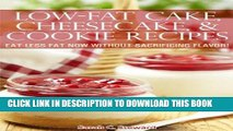 Ebook Low-Fat Cake, Cheesecake, and Cookie Recipes: Eat Less Fat Now Without Sacrificing Flavor!