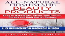 Ebook All-Natural Homemade Beauty Products: Easy to Make Body Lotions and Creams, Scrubs and Body