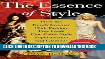 Read Now The Essence of Style: How the French Invented High Fashion, Fine Food, Chic Cafes, Style,