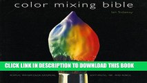 Read Now Color Mixing Bible: All You ll Ever Need to Know About Mixing Pigments in Oil, Acrylic,