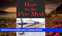 Read Online  How to Be Pre-Med: A Harvard MD s Medical School Preparation Guide for Students and