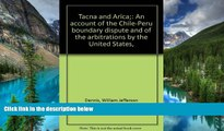 READ FULL  Tacna and Arica: An Account of the Chile-Peru Boundary Dispute and of the Arbitrations