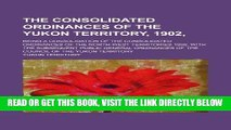 [Free Read] The consolidated ordinances of the Yukon Territory, 1902,; being a consolidation of