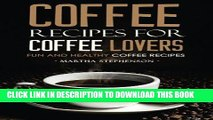 [PDF] Coffee Recipes for Coffee Lovers - Fun and Healthy Coffee Recipes: Hot and Iced Coffee