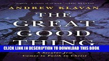 Best Seller The Great Good Thing: A Secular Jew Comes to Faith in Christ Free Read