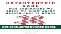 [READ] EBOOK Catastrophic Care: Why Everything We Think We Know about Health Care Is Wrong ONLINE