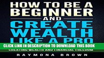 [Ebook] How to be a Beginner and Create Wealth Like a Pro: Simple and effective steps to creating