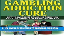 Read Now Gambling Addiction Cure: How to Overcome Gambling Addiction and Stop Compulsive Gambling
