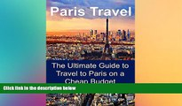 READ FULL  Paris Travel Guide - Paris Travel: The Ultimate Guide to Travel to Paris on a Cheap