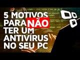 5 motivos para NÃO ter um antivírus no seu PC - TecMundo