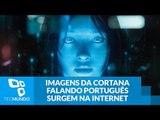 Imagens da Cortana falando português começam a circular na internet