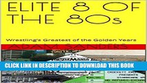 [PDF] ELITE 8 OF THE 80s: Wrestling s Greatest of the Golden Years (Icons of the 80s Book 2) Full