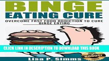[EBOOK] DOWNLOAD Binge Eating Cure: Overcome Fast Food Addiction to Cure Binge Eating READ NOW